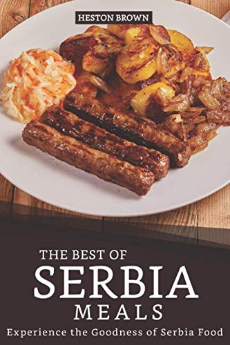 The Best of Serbia Meals: Experience the Goodness of Serbia Food by Heston Brown