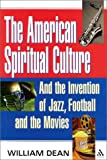 The American Spiritual Culture : And the Invention of Jazz, Football, and the Movies, Dean, William, 0826414400
