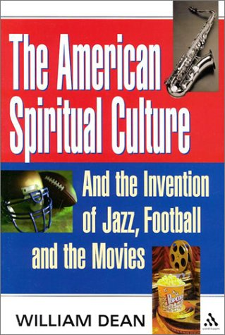The American Spiritual Culture: And the Invention of Jazz, Football, and the Movies