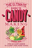 The Ultimate Guide to Candy Making: Over 25 Candy Recipes to Satisfy Your Sweet Tooth
