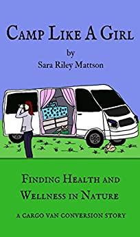 Camp Like a Girl: Finding Health and Wellness in Nature. A cargo van conversion story. by [Mattson, Sara Riley]