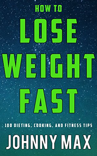 How to Lose Weight Fast: 100 Dieting, Cooking, and Vigour Tips