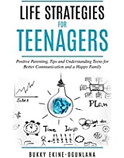 Life Strategies for Teenagers: Positive Parenting Tips and Understanding Teens for Better Communication and Happy Family