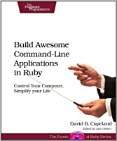 Build Awesome Command-Line Applications in Ruby: Control Your Computer, Simplify Your Life Front Cover