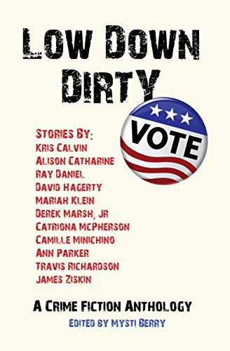 Low Down Dirty Vote: A Crime Fiction Anthology by [McPherson, Catriona, Calvin, Kris, Daniel, Ray, Hagerty, David, Minichino, Camille, Parker, Ann, Richardson, Travis, Ziskin, James, Catharine, Alison, Klein, Mariah]
