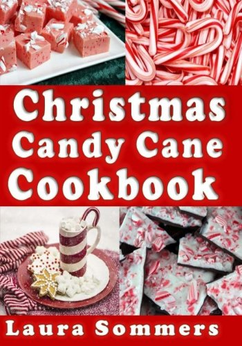 Christmas Candy Cane Cookbook: Recipes Using Peppermint Candy Canes (Christmas Cookbook) (Volume 4) by Laura Sommers