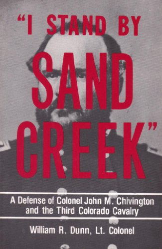 I Stand by Sand Creek: A Defense of Colonel John M. Chivington and the Third Colorado Cavalry