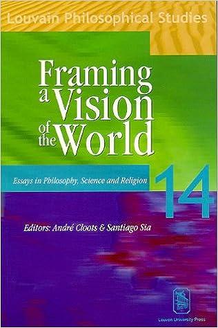 Framing a Vision of the World: Essays in Philosophy, Science, and Religion: Essays in Philosophy, Science and Religion - in Honour of Professor Jan Van Der Veken (Louvain Philosophical Studies)