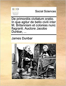 In qua agitur de bello civili inter M. Britanniam et colonias nunc flagranti. Auctore Jacobo Dunbar, ... (Latin Edition): James Dunbar: 9781170098455: ...