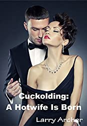 Cuckolding: A Hotwife Is Born: Cuckold and Hotwife