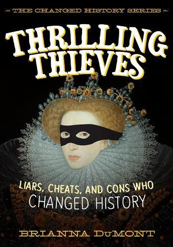 Thrilling Thieves: Thrilling Thieves: Liars, Cheats, and Cons Who Changed History (The Changed History Series)