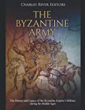 The Byzantine Army: The History and Legacy of the Byzantine Empire's Military during the Middle Ages