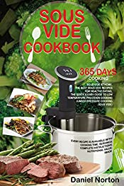 Sous Vide Cookbook: 365 Days Cooking Sous Vide at Home, The Best Sous Vide Recipes for Healthy Eating, The Quick & Easy Guide to Low Temperature Precision Cooking (Under Pressure Cooking Sous Vide)