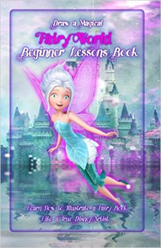 Draw a Magical Fairy World ? Beginner Lessons Book: Learn How to Illustrate a Fairy Book Like a True Disney Artist: Volume 1