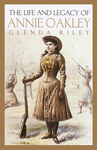 The Life and Legacy of Annie Oakley (The Oklahoma Western Biographies)