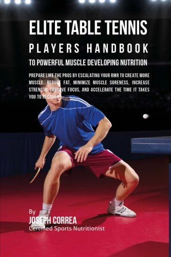 Elite Table Tennis Players Handbook to Powerful Muscle Developing Nutrition: Prepare Like the Pros by Escalating Your RMR to Create More Muscle, ... Accelerate the Time It Takes You to Recover