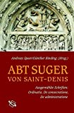 Abt Suger von Saint-Denis. Ausgewählte Schriften: Ordinatio, De consecratione, De administratione