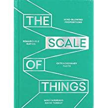 The Scale of Things: Mind-blowing Proportions, Remarkable Ratios and Extraordinary Facts