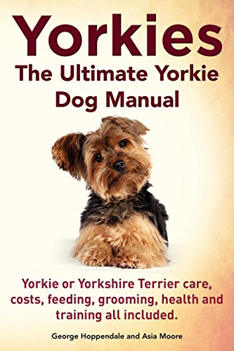 Yorkies. the Ultimate Yorkie Dog Manual. Yorkies or Yorkshire Terriers Care, Costs, Feeding, Grooming, Health and Training All ()