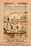 Unruly Americans and the Origins of the Constitution, Woody Holton, 0809080613