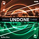 Undone: Series 3 Radio/TV Program by Ben Moor Narrated by Ben Moor, Alex Tregear, Duncan Wisbey