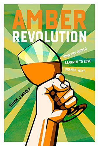 Amber Revolution: How the World Learned to Love Orange Wine by Simon J. Woolf