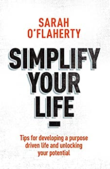 Simplify Your Life: Tips For Developing A Purpose Driven Life And Unlocking Your Potential by [O'Flaherty, Sarah]