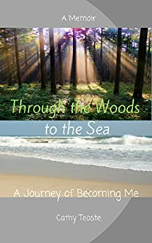 Through the Woods to the Sea: A Journey of Becoming Me by [Teoste, Cathy]