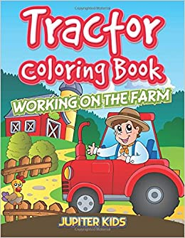 Tractor Coloring Book: Working On The Farm: Jupiter Kids ...