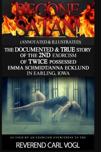 Begone Satan!: (Annotated & Illustrated) The Documented & True Story Of The 2nd Exorcism Of Twice Possessed Emma Schmidt in Earling, Iowa (Possessed The True Story Of An Exorcism)