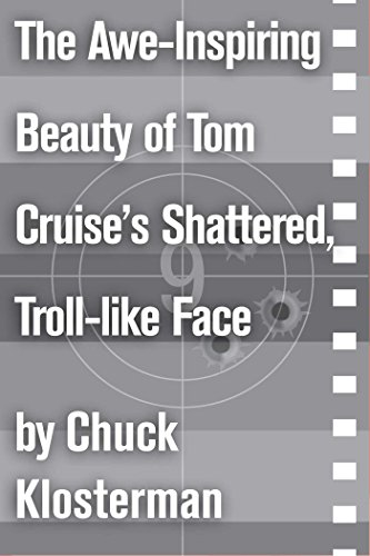 The Awe-Inspiring Beauty of Tom Cruise's Shattered, Troll-like Face: An Essay from Sex, Drugs, and Cocoa Puffs (Chuck Klosterman on Film and Television)