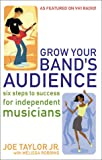Grow Your Band's Audience : Six Steps to Success for Independent Musicians, Taylor, Joe, Jr. and Robbins, Melissa, 0971931933