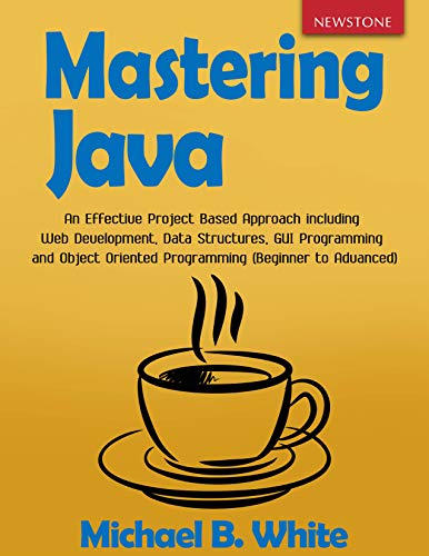 Mastering Java: An Effective Project Based Approach including Web Development, Data Structures, GUI Programming and Object Oriented Programming (Beginner to Advanced)