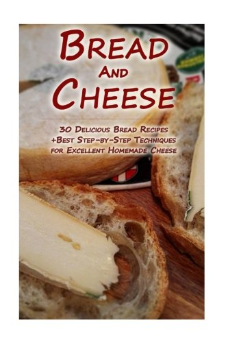 Bread And Cheese: 30 Delicious Bread Recipes + Best Step-by-Step Techniques For Excellent Homemade Cheese: (Cheese Making Techniques, Bread Baking ... Bread Recipes) (Bread Baking, Cheese Making) by Sylvia Burns, Lina Lockman