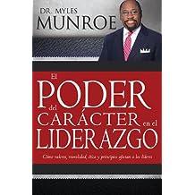 El Poder del Caracter en el Liderazgo: Como Valores, Moralidad, Etica y Principios Afectan a los Lideres (Spanish Edition)