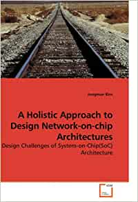 A Holistic Approach To Design Network On Chip Architectures Design Challenges Of System On Chip Soc Architecture Kim Jongman 9783639157680 Amazon Com Books