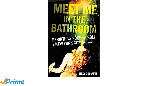 Meet Me in the Bathroom: Rebirth and Rock and Roll in New ...