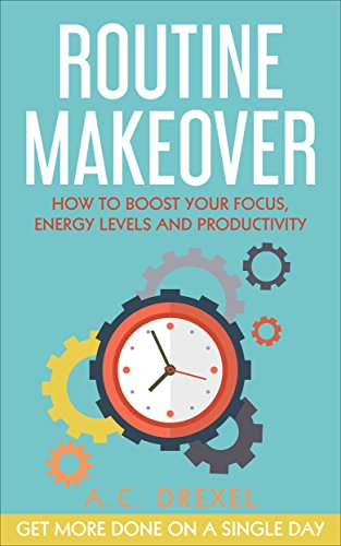 Routine Makeover: How to Boost Your Focus, Energy Levels and Productivity - Get More Done on a Single Day (English Edition)