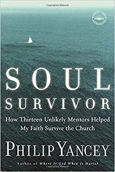 Soul Survivor: How Thirteen Unlikely Mentors Helped My Faith Survive the Church: Philip Yancey
