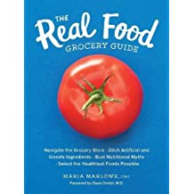 The Real Food Grocery Guide: Navigate the Grocery Store, Ditch Artificial and Unsafe Ingredients, Bust Nutritional Myths, and Select the Healthiest Foods Possible