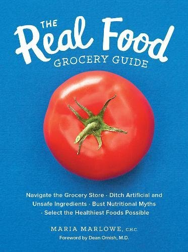 The Real Food Grocery Guide: Navigate the Grocery Store, Ditch Artificial and Unsafe Ingredients, Bust Nutritional Myths, and Select the Healthiest Foods Possible by Maria Marlowe