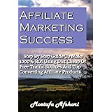 Affiliate Marketing Success-Step By Step Guide to Make 1000% ROI Using Dirt Cheap or Free Traffic Sources and...
