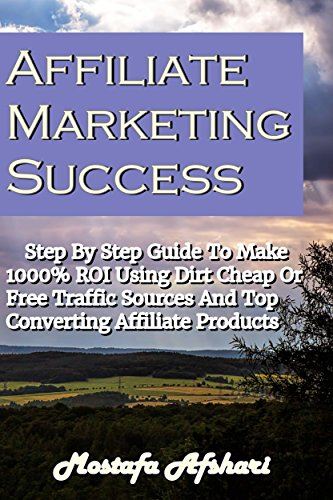 Download Affiliate Marketing Success-Step By Step Guide to Make 1000% ROI Using Dirt Cheap or Free Traffic Sources and Top Converting Affiliate Products Pdf