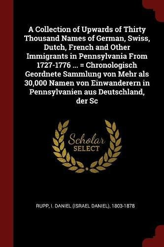 Download A Collection of Upwards of Thirty Thousand Names of German, Swiss, Dutch, French and Other Immigrants in Pennsylvania From 1727-1776 ... = ... in Pennsylvanien aus Deutschland, der Sc pdf