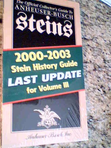 The Official Collector's Guide to Anheuser-busch Steins, 2000-2003 Stein History Guide Last Update for Volume Iii (Anheuser Busch Collector Steins)