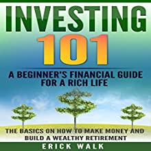 Investing 101: A Beginner's Financial Guide for a Rich Life: The Basics on How to Make Money and Build a Wealthy Retirement Audiobook by Erick Walk Narrated by Weston Gritt