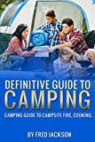 The Definitive Guide To Camping: Camping Guide To Campsite Fire, Cooking