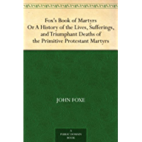 Fox's Book of Martyrs Or A History of the Lives, Sufferings, and Triumphant Deaths of the Primitive Protestant Martyrs (English Edition)