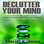 Declutter Your Mind: 12 Secret Mind-Decluttering Steps Towards a Lifetime of Happiness, Peacefulness and Blissfulness | Mariel Komura