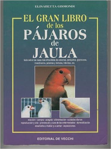 EL GRAN LIBRO DE LOS PAJAROS DE JAULA. Todo sobre las razas mas ...